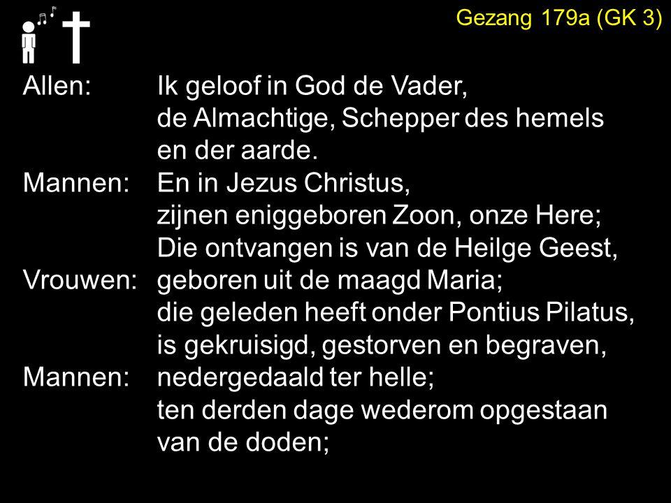 Gezang 179a (GK 3) Allen: Ik geloof in God de Vader, de Almachtige, Schepper des hemels en der aarde. Mannen: En in Jezus Christus, zijnen eniggeboren