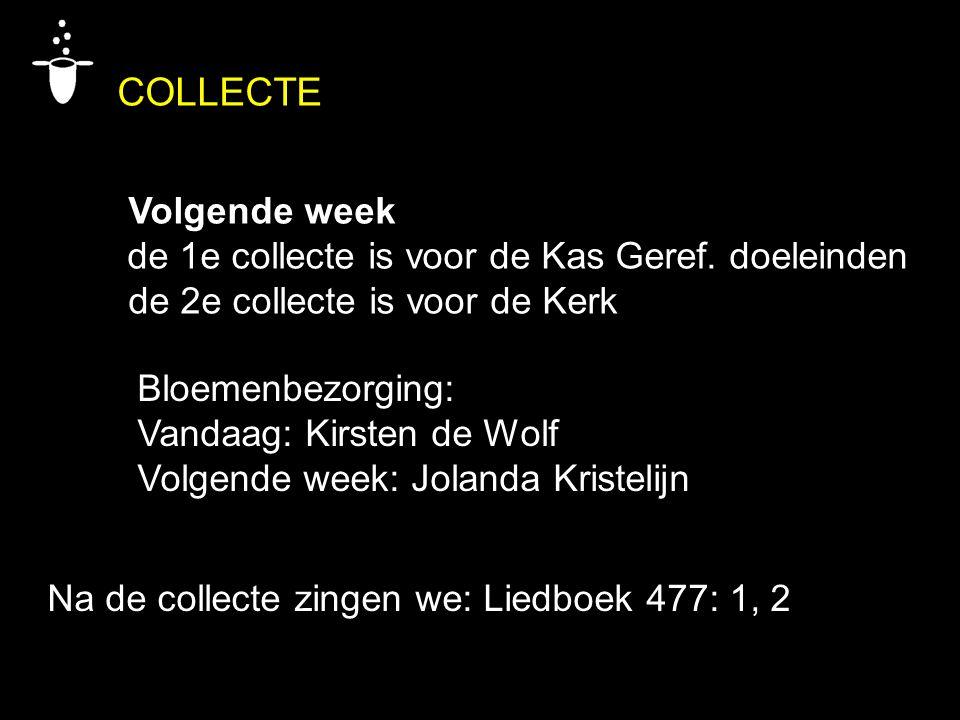 COLLECTE Volgende week de 1e collecte is voor de Kas Geref. doeleinden de 2e collecte is voor de Kerk Bloemenbezorging: Vandaag: Kirsten de Wolf Volge