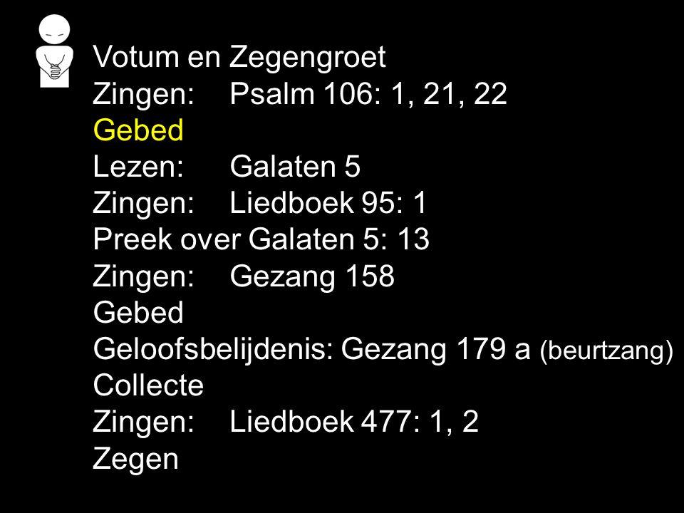 Votum en Zegengroet Zingen: Psalm 106: 1, 21, 22 Gebed Lezen: Galaten 5 Zingen: Liedboek 95: 1 Preek over Galaten 5: 13 Zingen: Gezang 158 Gebed Geloo