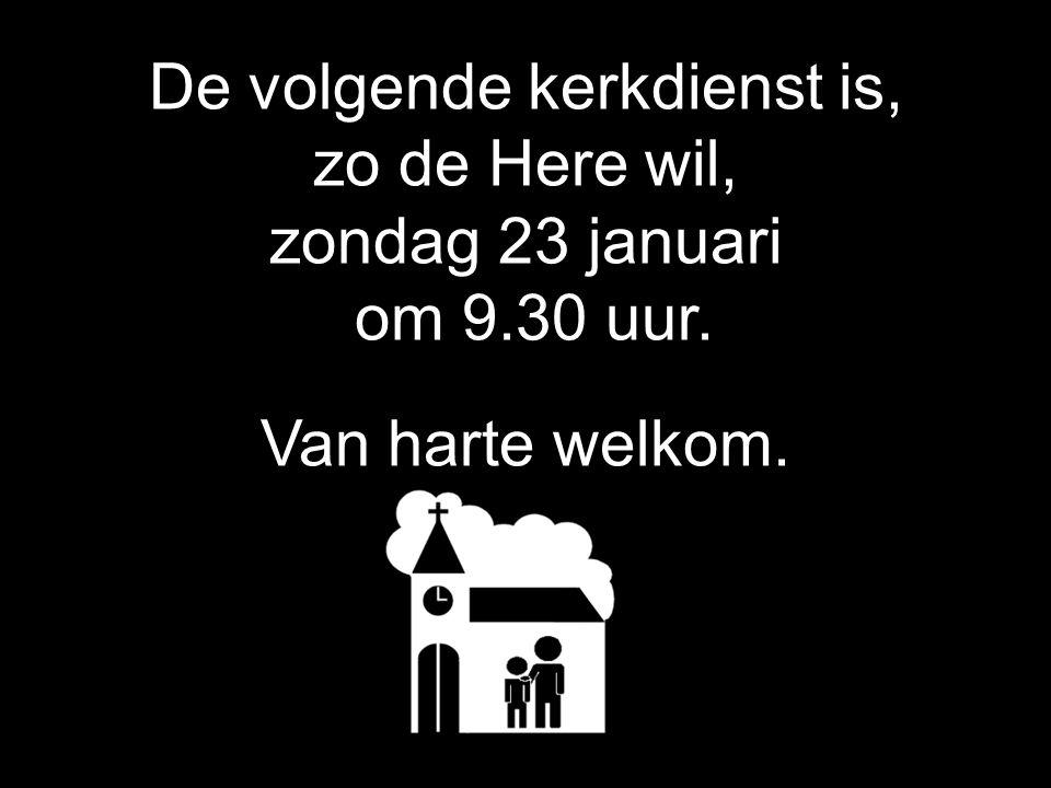 De volgende kerkdienst is, zo de Here wil, zondag 23 januari om 9.30 uur. Van harte welkom.