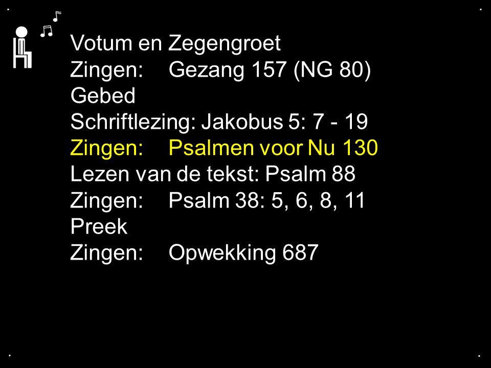 .... Votum en Zegengroet Zingen:Gezang 157 (NG 80) Gebed Schriftlezing: Jakobus 5: 7 - 19 Zingen:Psalmen voor Nu 130 Lezen van de tekst: Psalm 88 Zing