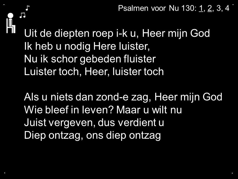 .... Psalmen voor Nu 130: 1, 2, 3, 4 Uit de diepten roep i-k u, Heer mijn God Ik heb u nodig Here luister, Nu ik schor gebeden fluister Luister toch,