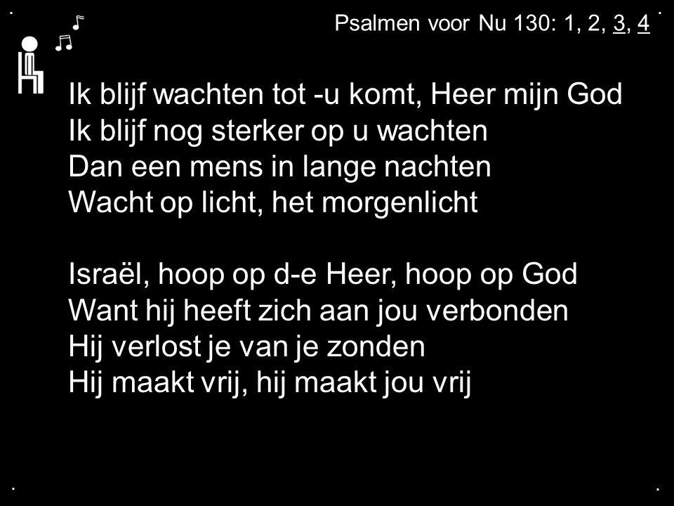 .... Psalmen voor Nu 130: 1, 2, 3, 4 Ik blijf wachten tot -u komt, Heer mijn God Ik blijf nog sterker op u wachten Dan een mens in lange nachten Wacht