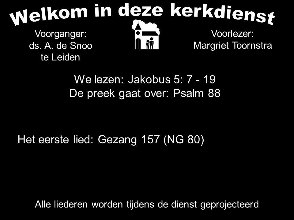 We lezen: Jakobus 5: 7 - 19 De preek gaat over: Psalm 88 Voorganger: ds. A. de Snoo te Leiden Het eerste lied: Gezang 157 (NG 80) Voorlezer: Margriet