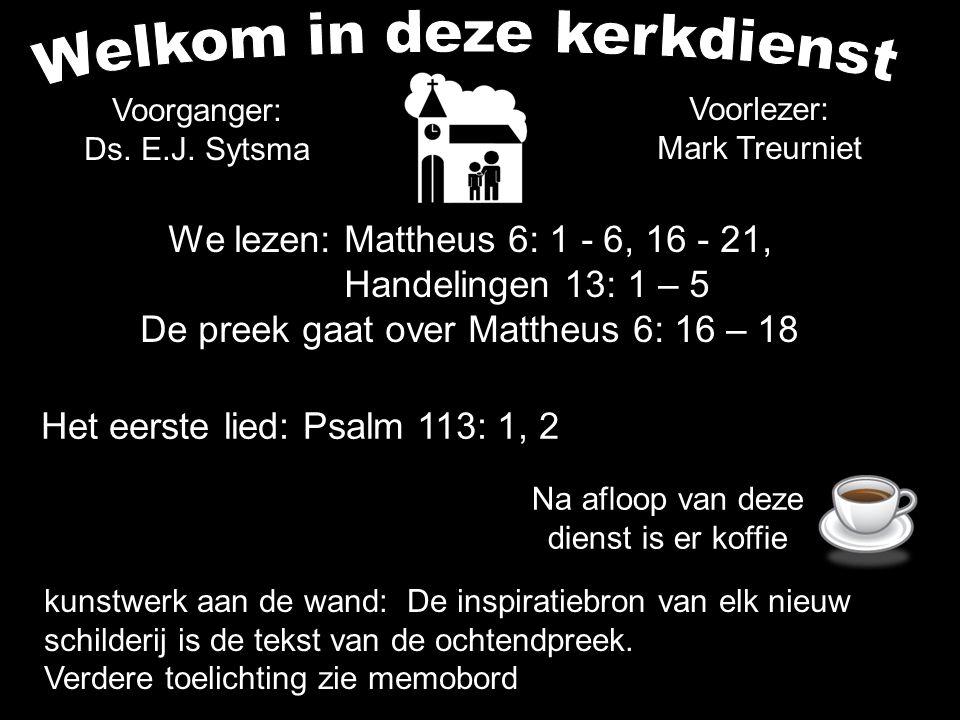 We lezen: Mattheus 6: 1 - 6, 16 - 21, Handelingen 13: 1 – 5 De preek gaat over Mattheus 6: 16 – 18 Het eerste lied: Psalm 113: 1, 2 Voorganger: Ds. E.