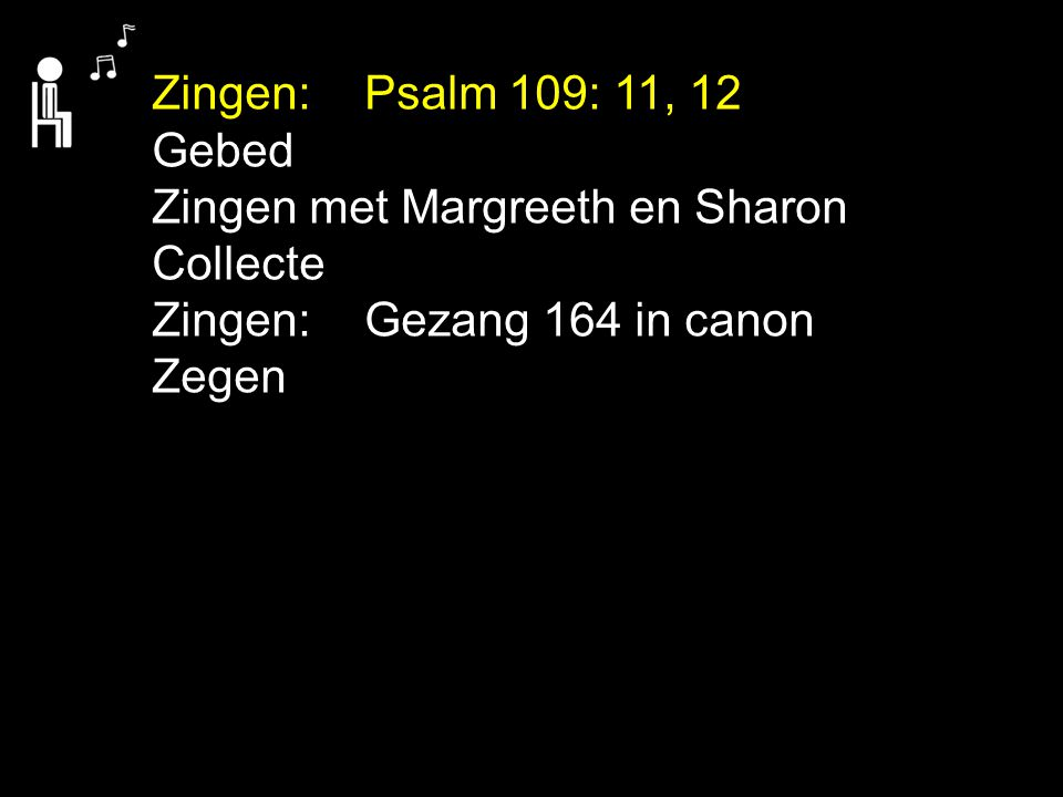 Zingen:Psalm 109: 11, 12 Gebed Zingen met Margreeth en Sharon Collecte Zingen:Gezang 164 in canon Zegen