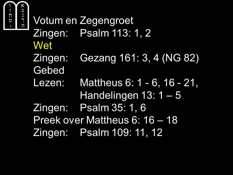 Votum en Zegengroet Zingen:Psalm 113: 1, 2 Wet Zingen:Gezang 161: 3, 4 (NG 82) Gebed Lezen: Mattheus 6: 1 - 6, 16 - 21, Handelingen 13: 1 – 5 Zingen:Psalm 35: 1, 6 Preek over Mattheus 6: 16 – 18 Zingen:Psalm 109: 11, 12