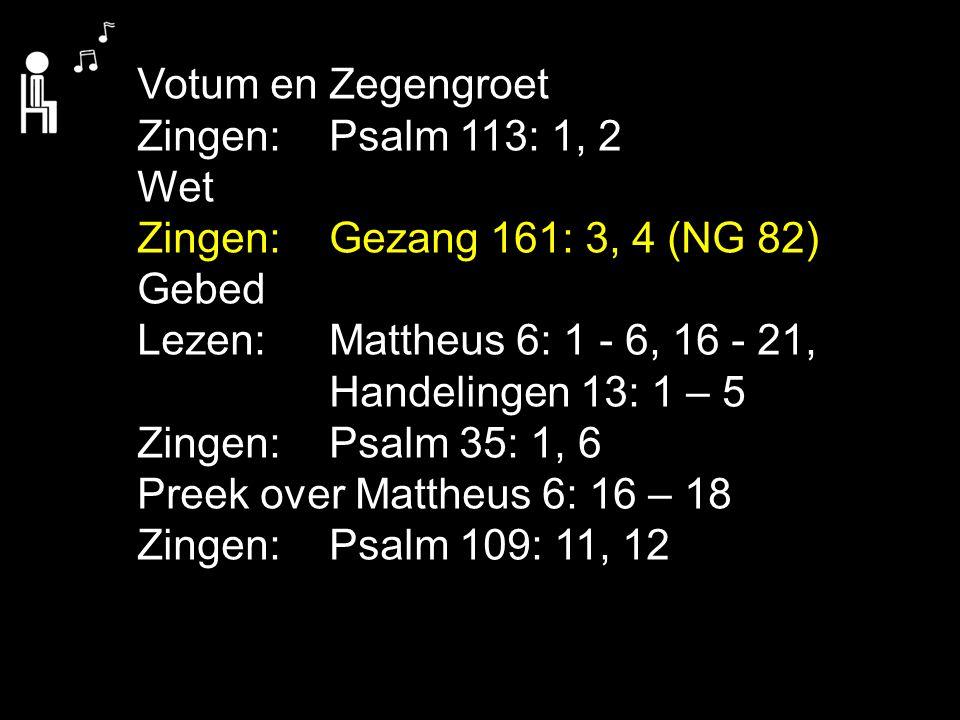 Votum en Zegengroet Zingen:Psalm 113: 1, 2 Wet Zingen:Gezang 161: 3, 4 (NG 82) Gebed Lezen: Mattheus 6: 1 - 6, 16 - 21, Handelingen 13: 1 – 5 Zingen:P