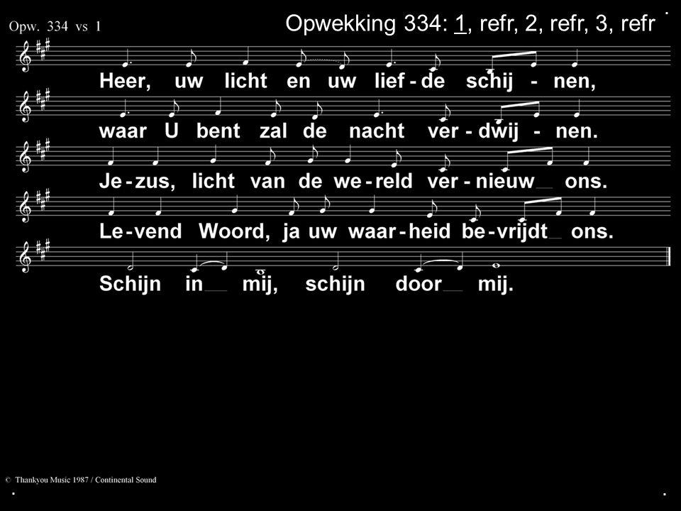 ... Opwekking 334: 1, refr, 2, refr, 3, refr