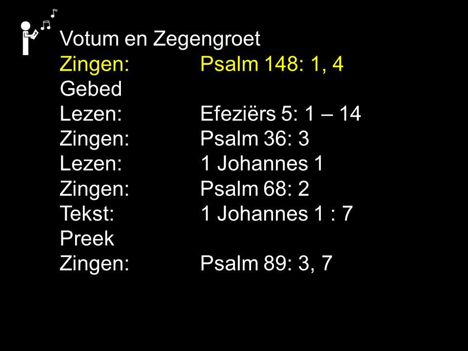 Votum en Zegengroet Zingen: Psalm 148: 1, 4 Gebed Lezen: Efeziërs 5: 1 – 14 Zingen: Psalm 36: 3 Lezen: 1 Johannes 1 Zingen: Psalm 68: 2 Tekst: 1 Johannes 1 : 7 Preek Zingen: Psalm 89: 3, 7