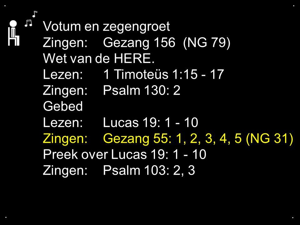 .... Votum en zegengroet Zingen: Gezang 156 (NG 79) Wet van de HERE. Lezen: 1 Timoteüs 1:15 - 17 Zingen: Psalm 130: 2 Gebed Lezen:Lucas 19: 1 - 10 Zin