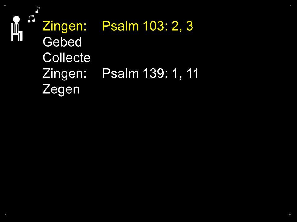.... Zingen: Psalm 103: 2, 3 Gebed Collecte Zingen: Psalm 139: 1, 11 Zegen