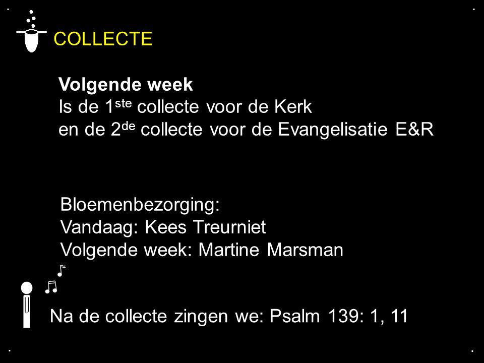 .... COLLECTE Volgende week Is de 1 ste collecte voor de Kerk en de 2 de collecte voor de Evangelisatie E&R Bloemenbezorging: Vandaag: Kees Treurniet