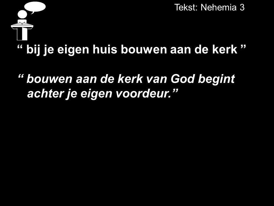 """Tekst: Nehemia 3 """" bij je eigen huis bouwen aan de kerk """" """" bouwen aan de kerk van God begint achter je eigen voordeur."""""""