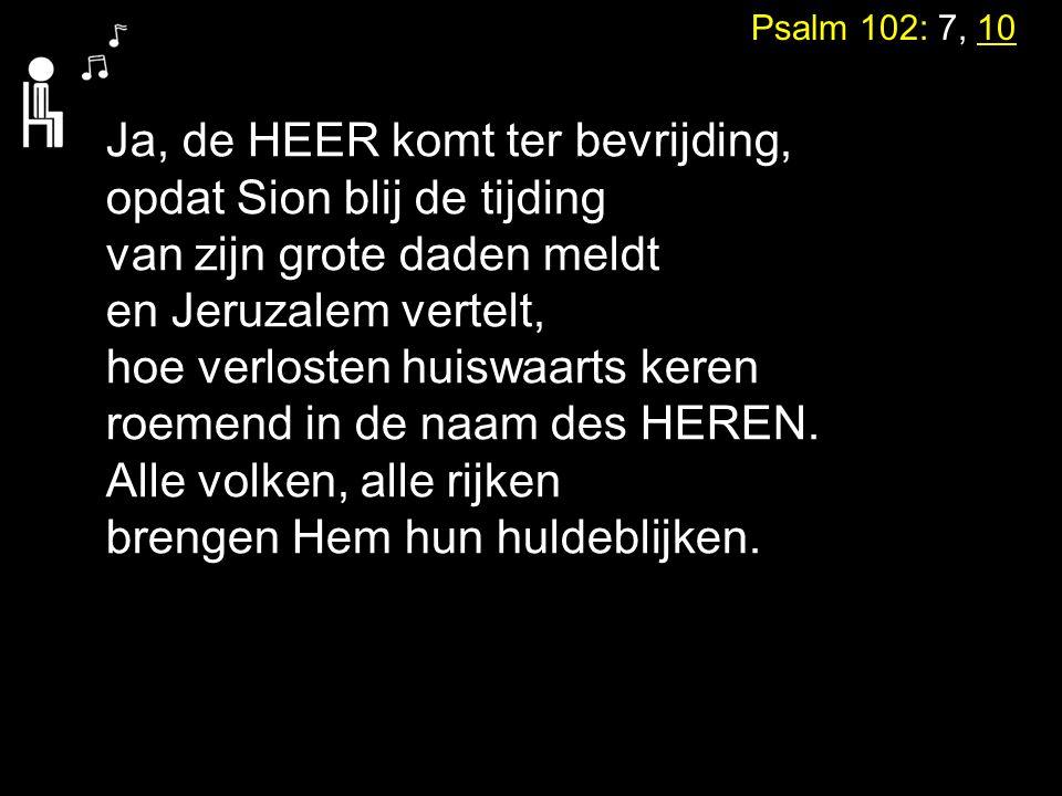 Psalm 102: 7, 10 Ja, de HEER komt ter bevrijding, opdat Sion blij de tijding van zijn grote daden meldt en Jeruzalem vertelt, hoe verlosten huiswaarts