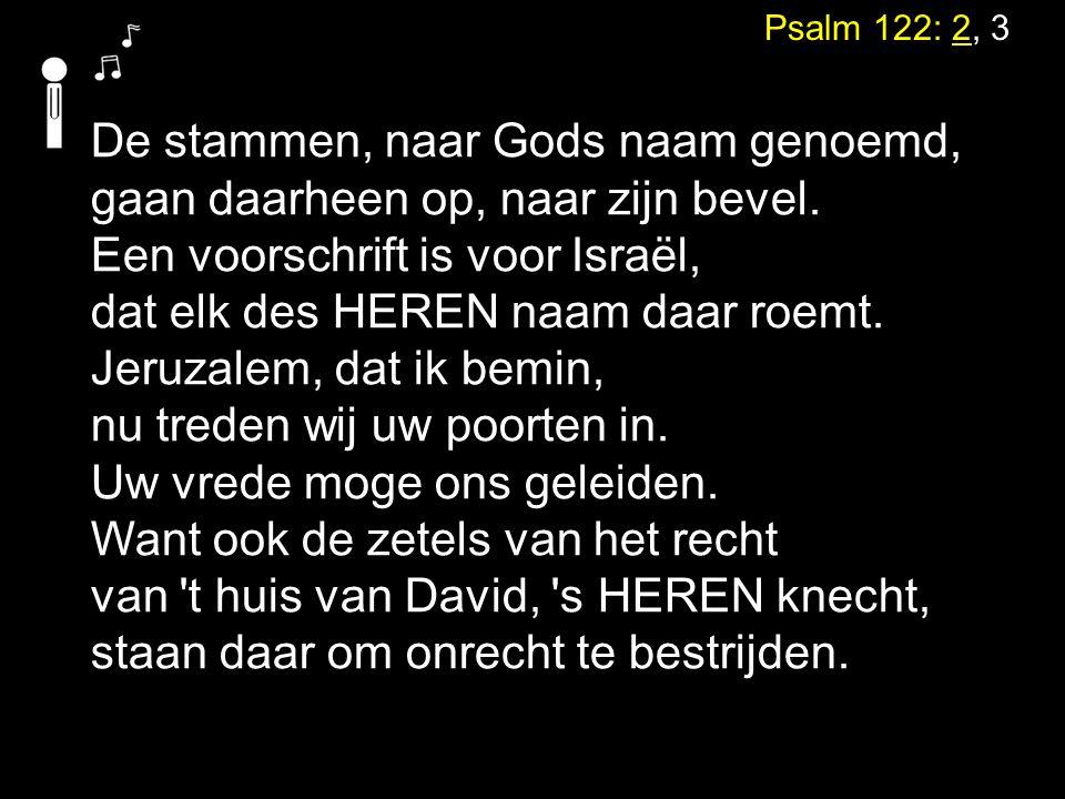 Psalm 122: 2, 3 De stammen, naar Gods naam genoemd, gaan daarheen op, naar zijn bevel. Een voorschrift is voor Israël, dat elk des HEREN naam daar roe