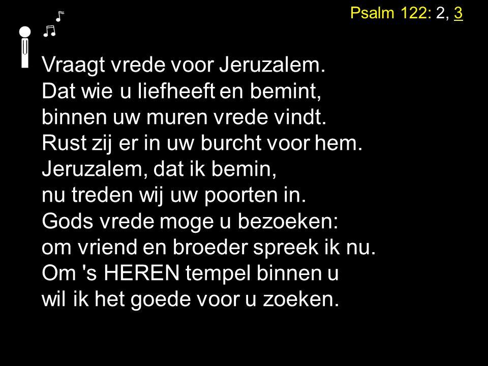 Psalm 122: 2, 3 Vraagt vrede voor Jeruzalem. Dat wie u liefheeft en bemint, binnen uw muren vrede vindt. Rust zij er in uw burcht voor hem. Jeruzalem,