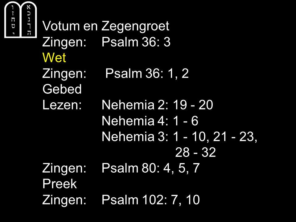 Votum en Zegengroet Zingen: Psalm 36: 3 Wet Zingen: Psalm 36: 1, 2 Gebed Lezen:Nehemia 2: 19 - 20 Nehemia 4: 1 - 6 Nehemia 3: 1 - 10, 21 - 23, 28 - 32