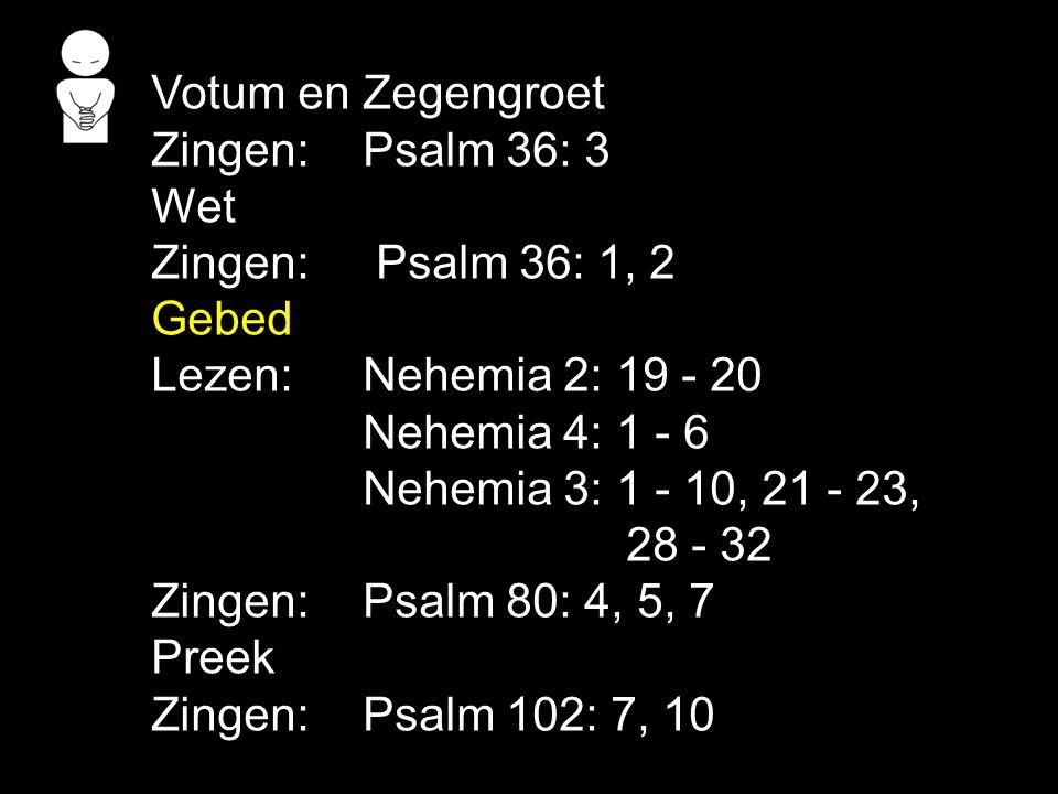 Votum en Zegengroet Zingen: Psalm 36: 3 Wet Zingen: Psalm 36: 1, 2 Gebed Lezen:Nehemia 2: 19 - 20 Nehemia 4: 1 - 6 Nehemia 3: 1 - 10, 21 - 23, 28 - 32 Zingen:Psalm 80: 4, 5, 7 Preek Zingen:Psalm 102: 7, 10