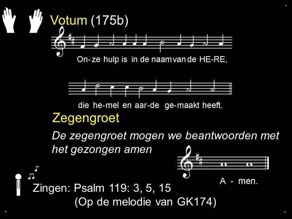 Votum (175b) Zegengroet De zegengroet mogen we beantwoorden met het gezongen amen Zingen: Psalm 119: 3, 5, 15 (Op de melodie van GK174)....