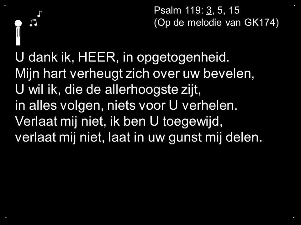 .... Psalm 119: 3, 5, 15 (Op de melodie van GK174) U dank ik, HEER, in opgetogenheid. Mijn hart verheugt zich over uw bevelen, U wil ik, die de allerh