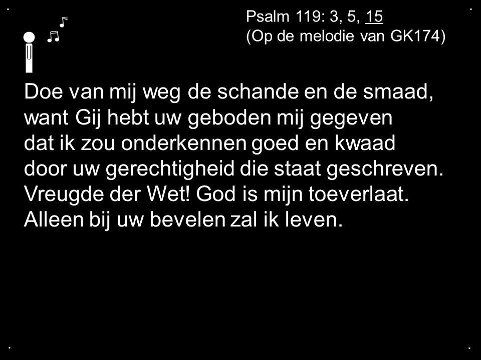 .... Psalm 119: 3, 5, 15 (Op de melodie van GK174) Doe van mij weg de schande en de smaad, want Gij hebt uw geboden mij gegeven dat ik zou onderkennen