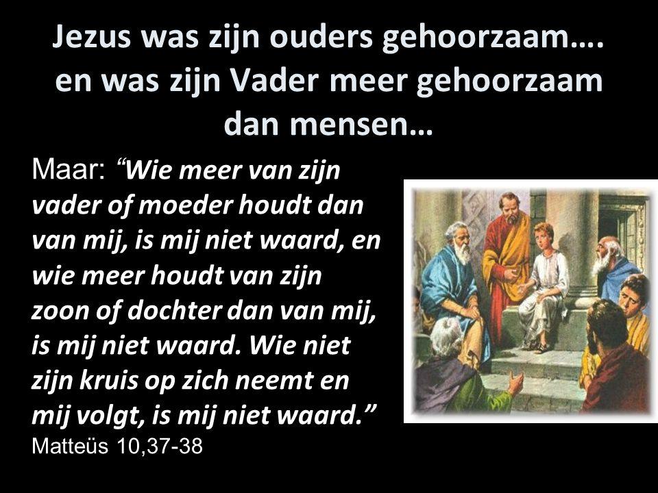 """Jezus was zijn ouders gehoorzaam…. en was zijn Vader meer gehoorzaam dan mensen… Maar: """" Wie meer van zijn vader of moeder houdt dan van mij, is mij n"""