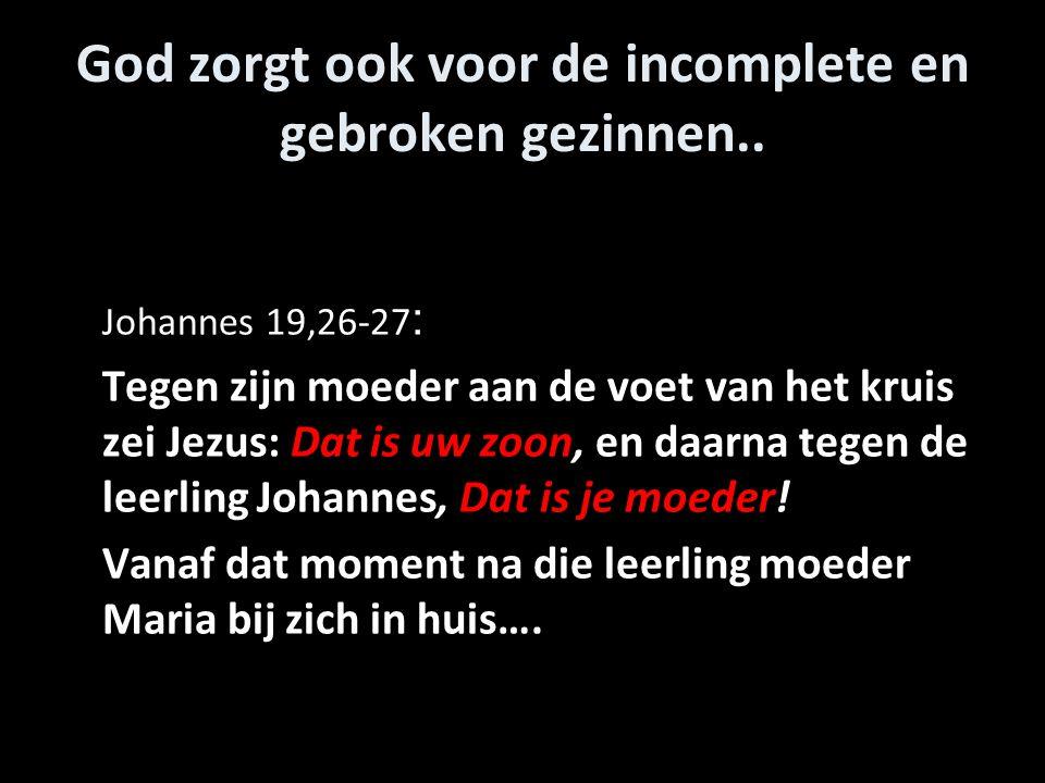 God zorgt ook voor de incomplete en gebroken gezinnen.. Johannes 19,26-27 : Tegen zijn moeder aan de voet van het kruis zei Jezus: Dat is uw zoon, en