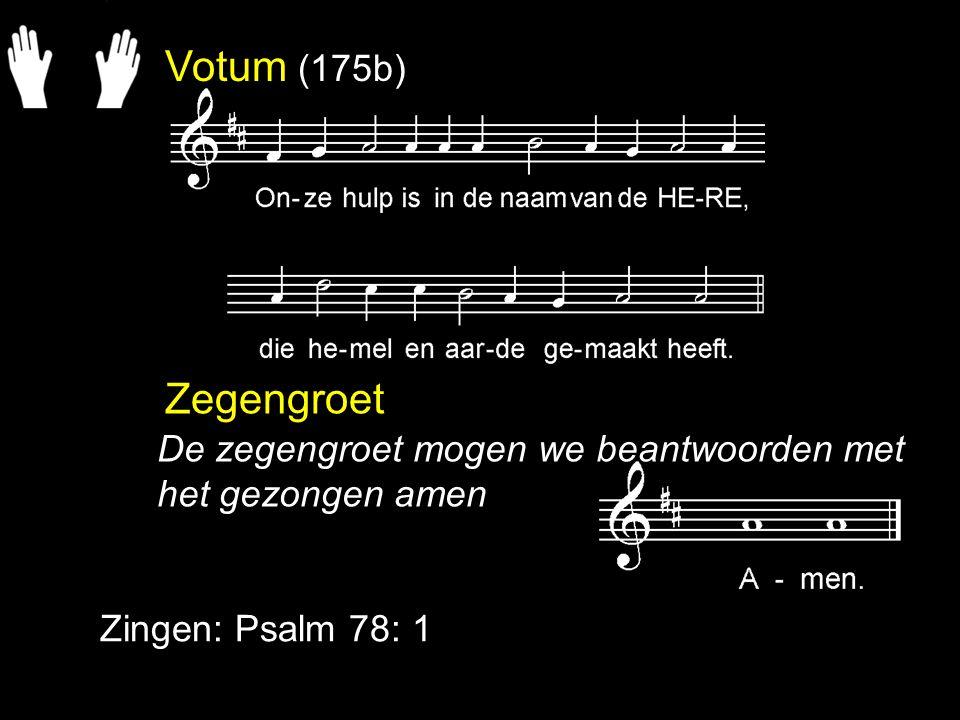Votum (175b) Zegengroet Zingen: Psalm 78: 1 De zegengroet mogen we beantwoorden met het gezongen amen