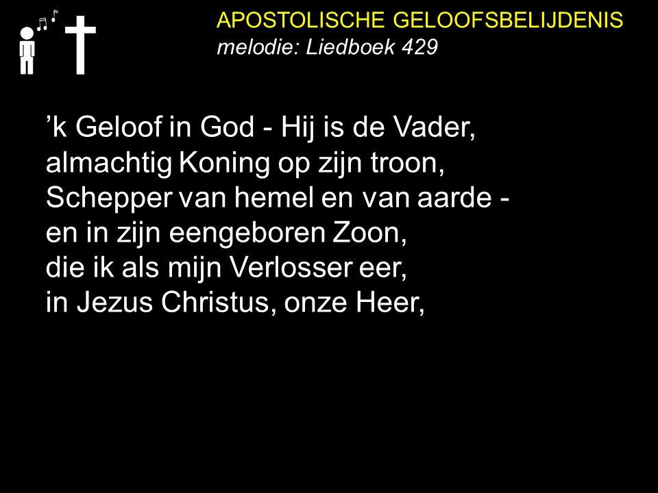 APOSTOLISCHE GELOOFSBELIJDENIS melodie: Liedboek 429 'k Geloof in God - Hij is de Vader, almachtig Koning op zijn troon, Schepper van hemel en van aar