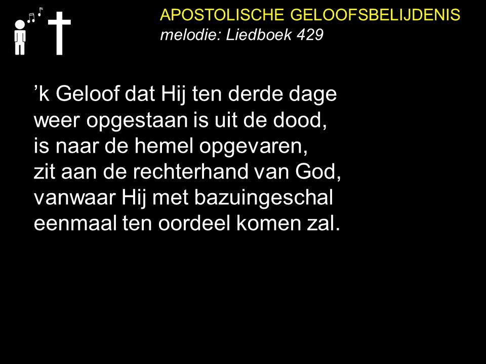APOSTOLISCHE GELOOFSBELIJDENIS melodie: Liedboek 429 'k Geloof dat Hij ten derde dage weer opgestaan is uit de dood, is naar de hemel opgevaren, zit a