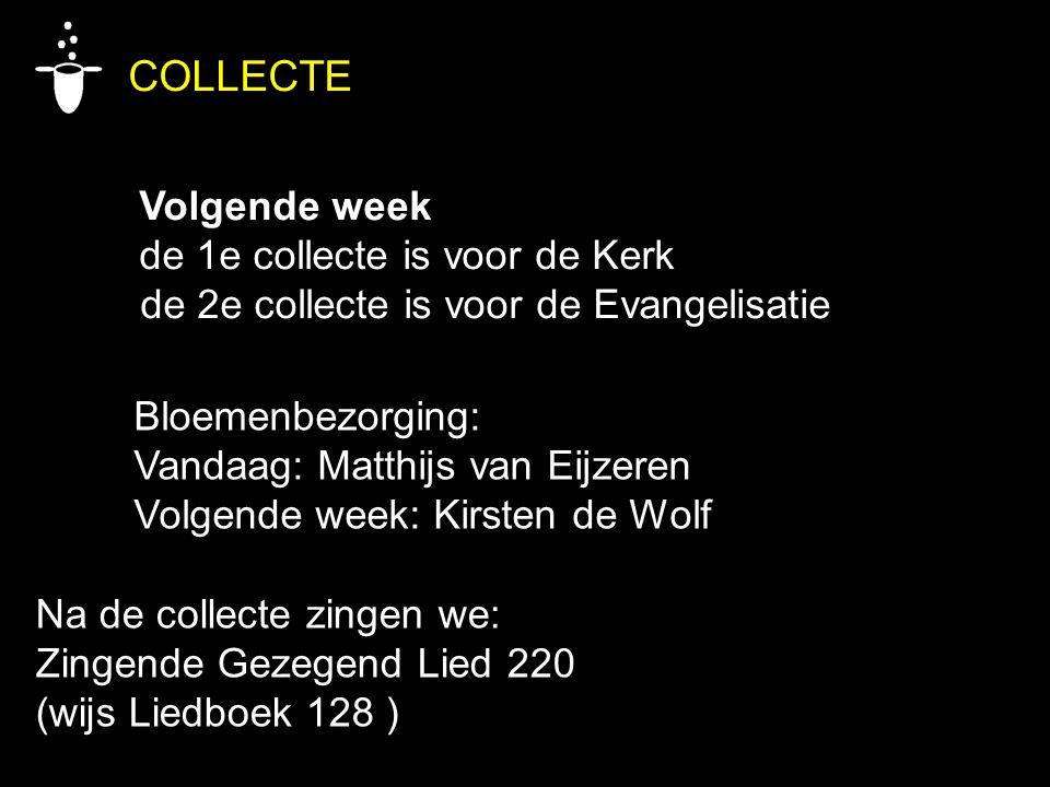 COLLECTE Volgende week de 1e collecte is voor de Kerk de 2e collecte is voor de Evangelisatie Bloemenbezorging: Vandaag: Matthijs van Eijzeren Volgend