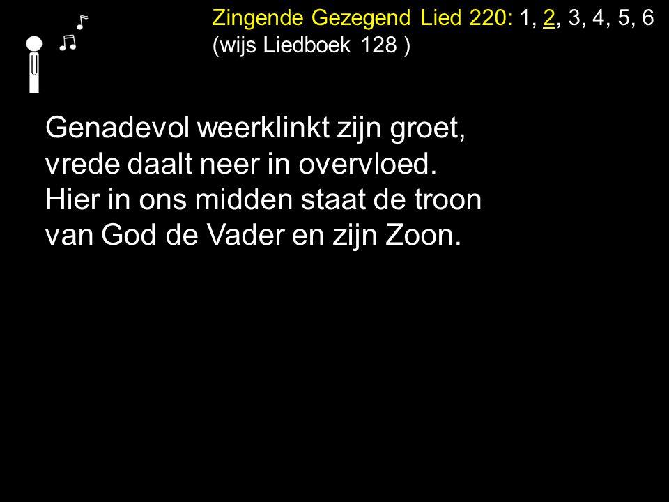 Zingende Gezegend Lied 220: 1, 2, 3, 4, 5, 6 (wijs Liedboek 128 ) Genadevol weerklinkt zijn groet, vrede daalt neer in overvloed. Hier in ons midden s
