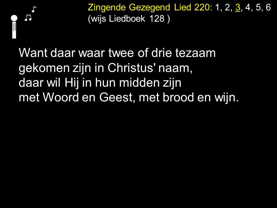 Zingende Gezegend Lied 220: 1, 2, 3, 4, 5, 6 (wijs Liedboek 128 ) Want daar waar twee of drie tezaam gekomen zijn in Christus' naam, daar wil Hij in h