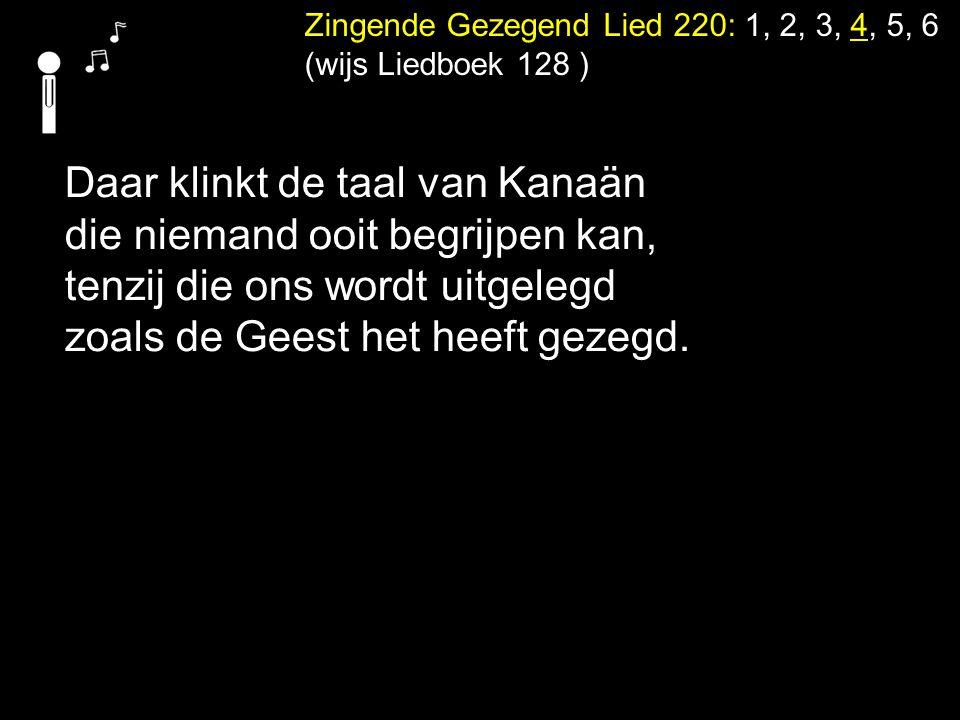 Zingende Gezegend Lied 220: 1, 2, 3, 4, 5, 6 (wijs Liedboek 128 ) Daar klinkt de taal van Kanaän die niemand ooit begrijpen kan, tenzij die ons wordt