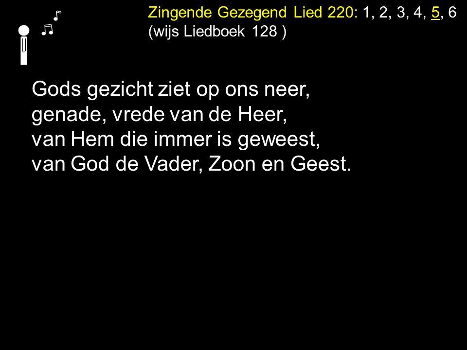 Zingende Gezegend Lied 220: 1, 2, 3, 4, 5, 6 (wijs Liedboek 128 ) Gods gezicht ziet op ons neer, genade, vrede van de Heer, van Hem die immer is gewee