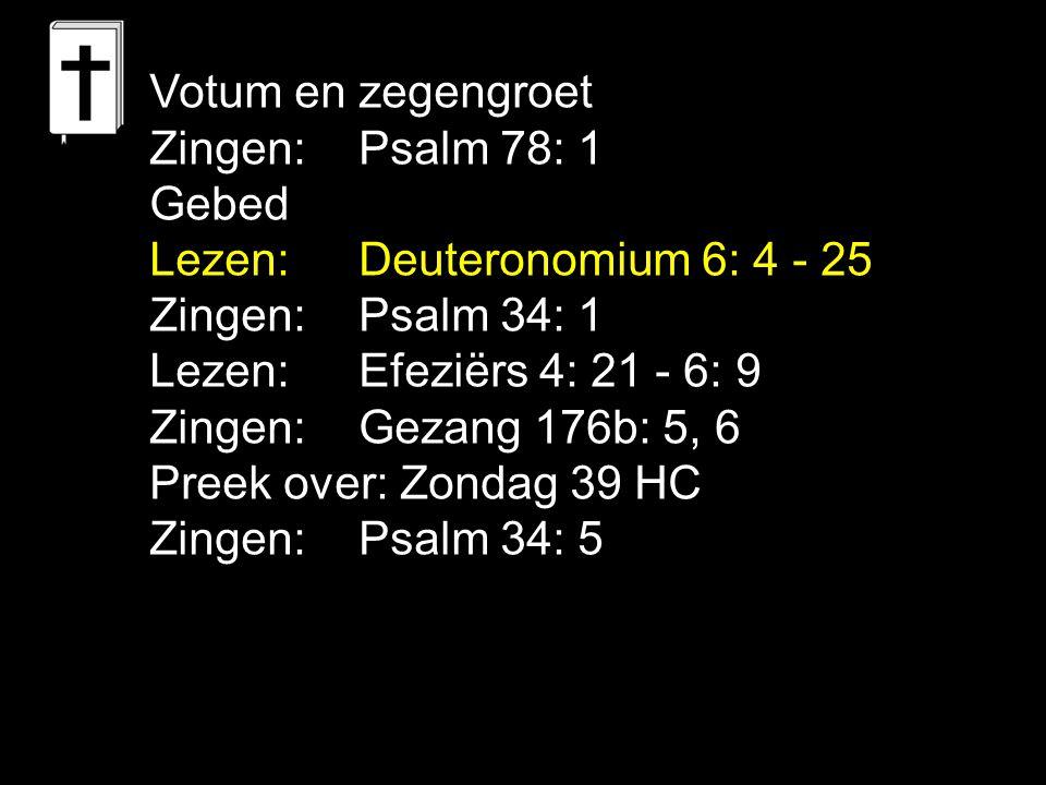 Votum en zegengroet Zingen:Psalm 78: 1 Gebed Lezen: Deuteronomium 6: 4 - 25 Zingen: Psalm 34: 1 Lezen: Efeziërs 4: 21 - 6: 9 Zingen: Gezang 176b: 5, 6