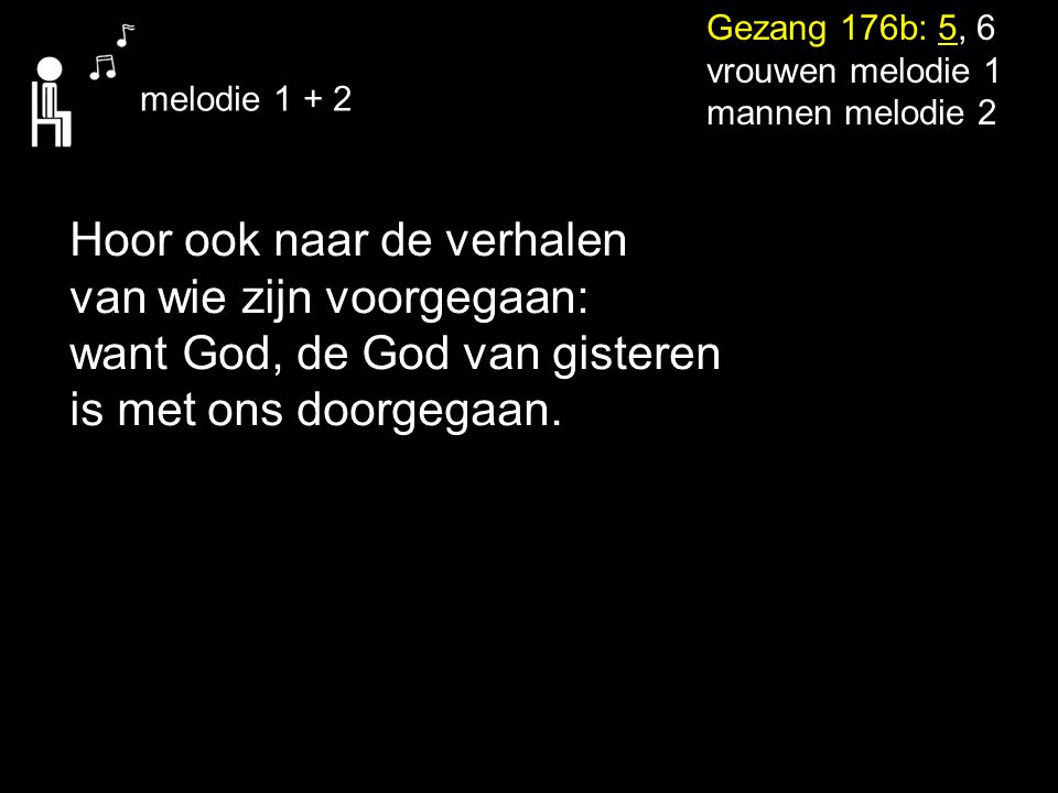 Gezang 176b: 5, 6 vrouwen melodie 1 mannen melodie 2 melodie 1 + 2 Hoor ook naar de verhalen van wie zijn voorgegaan: want God, de God van gisteren is