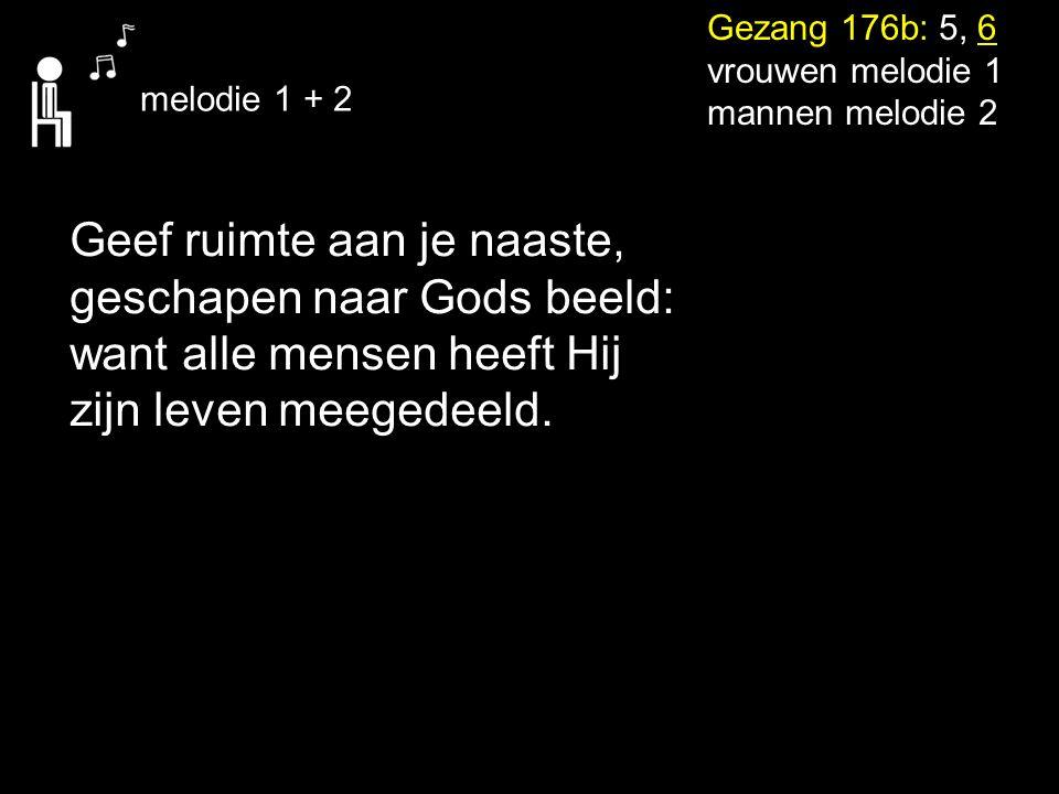 Gezang 176b: 5, 6 vrouwen melodie 1 mannen melodie 2 melodie 1 + 2 Geef ruimte aan je naaste, geschapen naar Gods beeld: want alle mensen heeft Hij zi