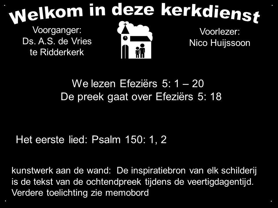 We lezen Efeziërs 5: 1 – 20 De preek gaat over Efeziërs 5: 18 Het eerste lied: Psalm 150: 1, 2 Voorganger: Ds. A.S. de Vries te Ridderkerk kunstwerk a