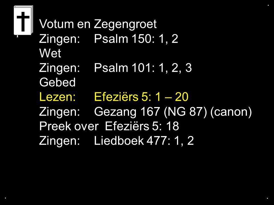 .... Votum en Zegengroet Zingen: Psalm 150: 1, 2 Wet Zingen: Psalm 101: 1, 2, 3 Gebed Lezen: Efeziërs 5: 1 – 20 Zingen: Gezang 167 (NG 87) (canon) Pre