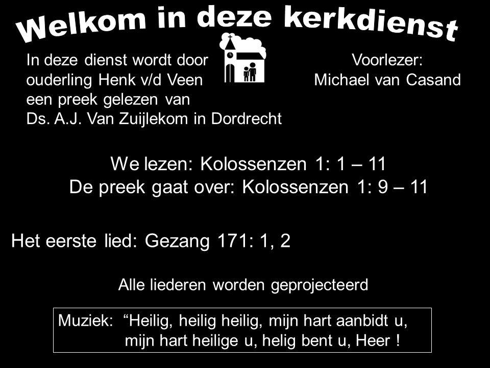 We lezen: Kolossenzen 1: 1 – 11 De preek gaat over: Kolossenzen 1: 9 – 11 Alle liederen worden geprojecteerd Voorlezer: Michael van Casand Het eerste lied: Gezang 171: 1, 2 In deze dienst wordt door ouderling Henk v/d Veen een preek gelezen van Ds.