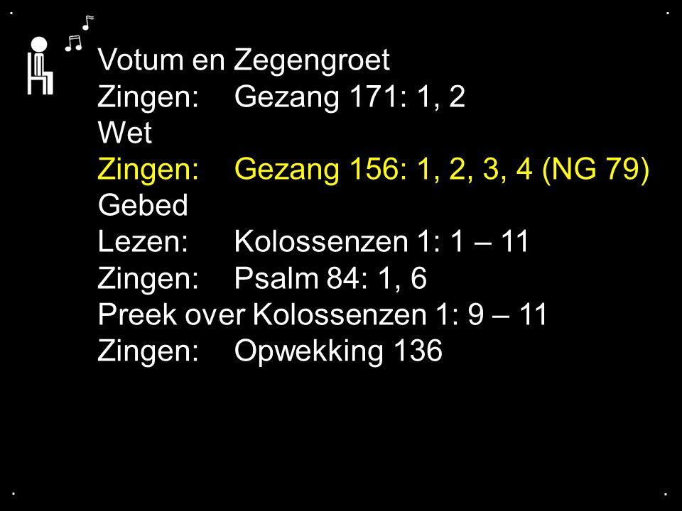 .... Votum en Zegengroet Zingen:Gezang 171: 1, 2 Wet Zingen:Gezang 156: 1, 2, 3, 4 (NG 79) Gebed Lezen:Kolossenzen 1: 1 – 11 Zingen:Psalm 84: 1, 6 Pre