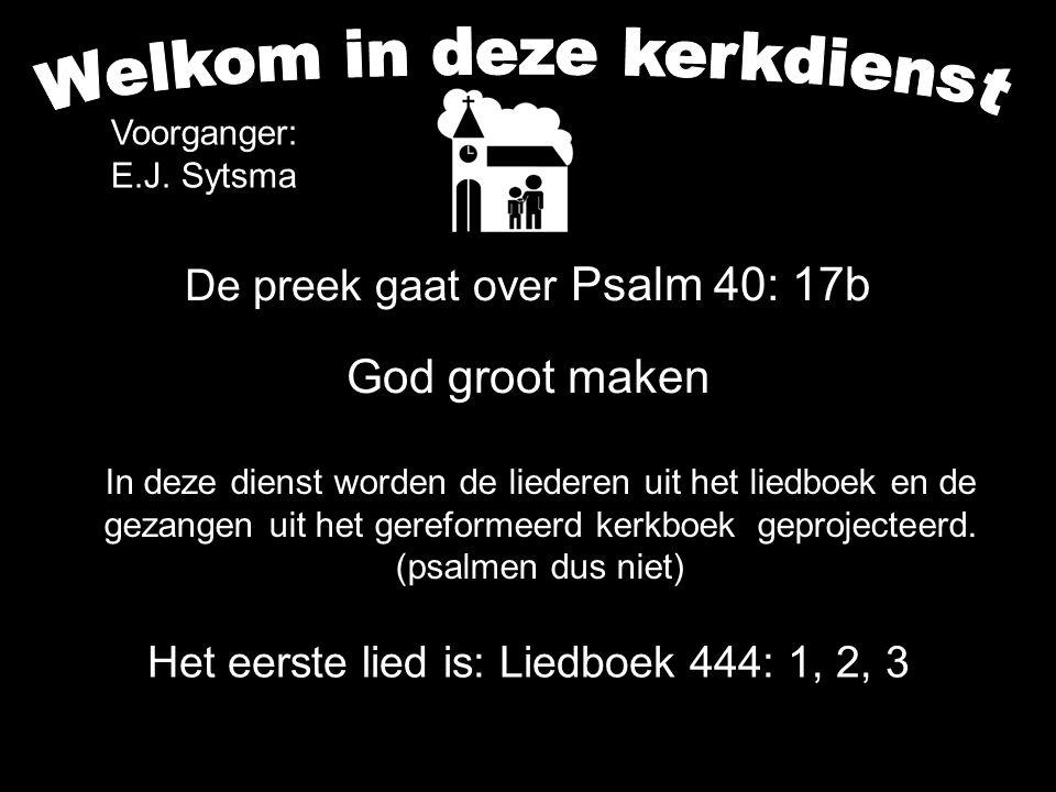De preek gaat over Psalm 40: 17b God groot maken Het eerste lied is: Liedboek 444: 1, 2, 3 Zit jij in het gat ?? Regelmatig kun je in allerlei verband