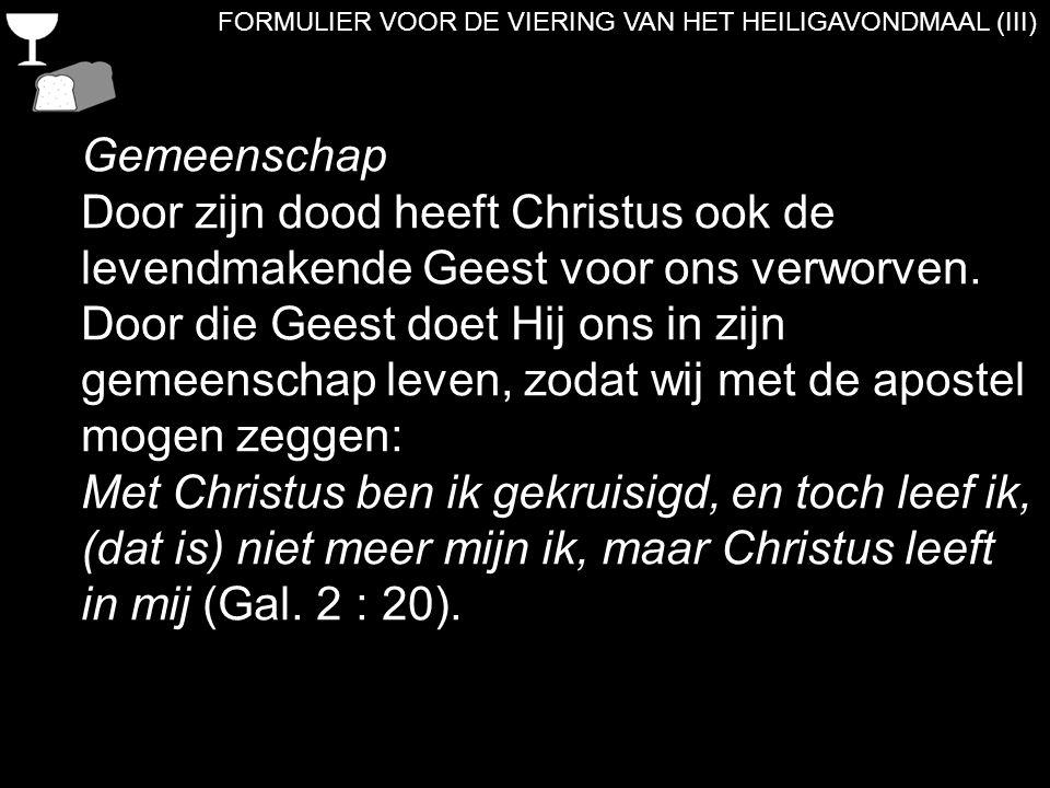 FORMULIER VOOR DE VIERING VAN HET HEILIGAVONDMAAL (III) Gemeenschap Door zijn dood heeft Christus ook de levendmakende Geest voor ons verworven. Door