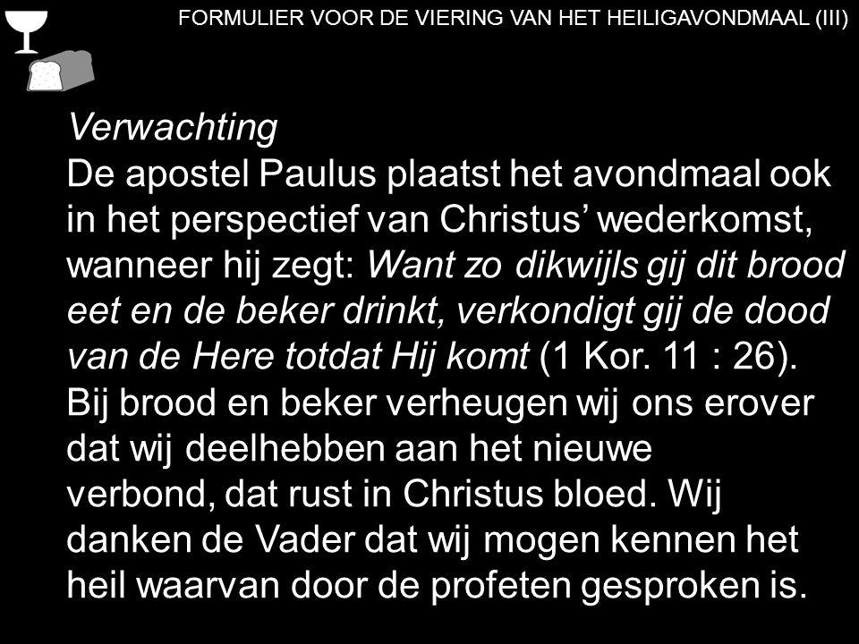 FORMULIER VOOR DE VIERING VAN HET HEILIGAVONDMAAL (III) Verwachting De apostel Paulus plaatst het avondmaal ook in het perspectief van Christus' weder