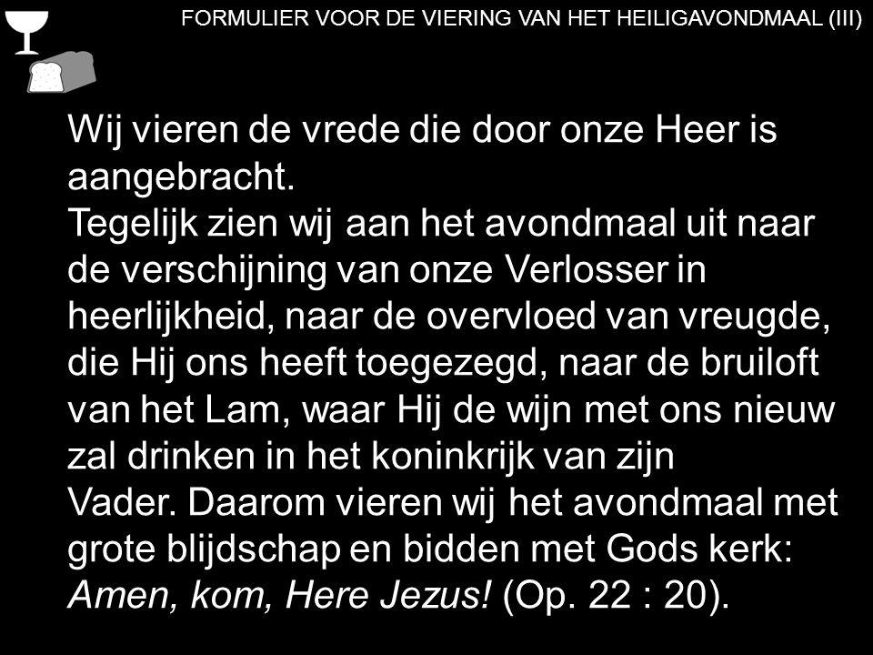 FORMULIER VOOR DE VIERING VAN HET HEILIGAVONDMAAL (III) Wij vieren de vrede die door onze Heer is aangebracht. Tegelijk zien wij aan het avondmaal uit
