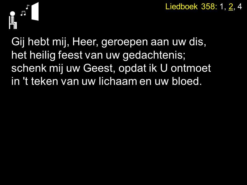 Liedboek 358: 1, 2, 4 Gij hebt mij, Heer, geroepen aan uw dis, het heilig feest van uw gedachtenis; schenk mij uw Geest, opdat ik U ontmoet in 't teke