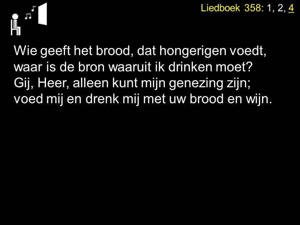 Liedboek 358: 1, 2, 4 Wie geeft het brood, dat hongerigen voedt, waar is de bron waaruit ik drinken moet? Gij, Heer, alleen kunt mijn genezing zijn; v