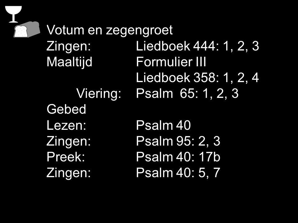 Votum en zegengroet Zingen:Liedboek 444: 1, 2, 3 Maaltijd Formulier III Liedboek 358: 1, 2, 4 Viering: Psalm 65: 1, 2, 3 Gebed Lezen: Psalm 40 Zingen: